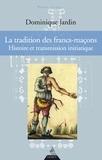 Dominique Jardin - La tradition des francs-maçons - Histoire et transmission initiatique.