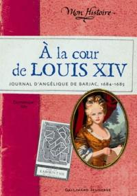 Dominique Joly - A la cour de Louis XIV - Journal d'Angélique de Barjac, 1684-1685.