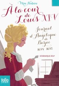 Dominique Joly - A la cour de Louis XIV - Journal d'Angélique de Barjac 1684-1685.