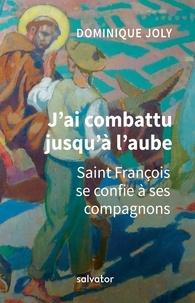 Dominique Joly - J'ai combattu jusqu'à l'aube - Saint François se confie à ses compagnons.