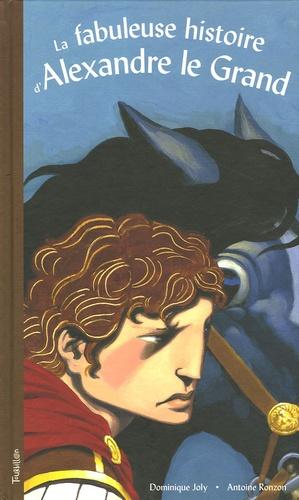 Dominique Joly et Antoine Ronzon - La fabuleuse histoire d'Alexandre le Grand.