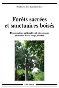 Dominique Juhé-Beaulaton - Forêts sacrées et sanctuaires boisés - Des créations culturelles et biologiques (Burkina Faso, Togo, Bénin).
