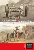 Dominique Juhé-Beaulaton et Vincent Leblan - Le spécimen et le collecteur - Savoirs naturalistes, pouvoirs et altérités (XVIIIe-XXe siècles).