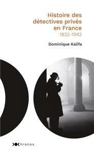 Dominique Kalifa - Histoire des détectives privés en France - 1832-1942.