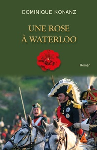 Dominique Konanz - Une rose à Waterloo.