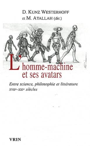 Dominique Kunz Westerhoff et Marc Atallah - L'homme-machine et ses avatars - Entre science, philosophie et littérature XVIIe-XXIe siècles.