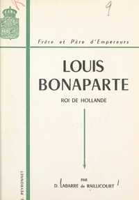 Dominique Labarre de Raillicourt et J. B. Wicor - Louis Bonaparte (1778-1846) - Roi de Hollande, frère et père d'empereurs.