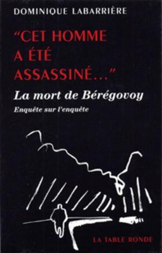 Dominique Labarrière - Cet homme a été assassiné... - La mort de Bérégovoy, enquête sur l'enquête.