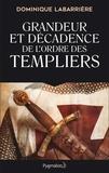 Dominique Labarrière - Grandeur et décadence de l'ordre des Templiers - Ordre militaire, religieux et politique.