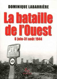 Dominique Labarrière - La bataille de l'ouest - 6 Juin-31 août 1944.