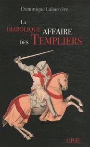 Dominique Labarrière - La diabolique affaire des templiers.