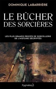 Dominique Labarrière - Le bûcher des sorcières - Les plus grands procès de sorcellerie de l'histoire décryptés.