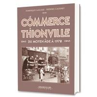 Dominique Laglasse et Frédéric Gaudinet - Le commerce à Thionville - Du Moyen Age à 1970.