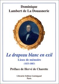 Dominique Lambert de La Douasnerie - Le drapeau blanc en exil - Lieux de mémoire (1833-1883).