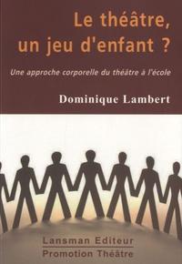 Dominique Lambert - Le théâtre, un jeu d'enfant ? - Une approche corporelle du théâtre à l'école.