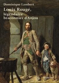 Dominique Lambert - Louis Rougé, légendaire braconnier de l'Anjou.