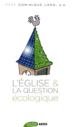 Dominique Lang - L'église et la question écologique - La crise écologique, une urgence pour la foi - Soixante ans de réflexions chrétiennes.