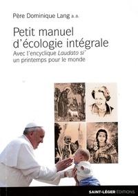 Dominique Lang - Petit manuel d'écologie intégrale - Avec l'encyclique Laudato si', un printemps pour l'Eglise.