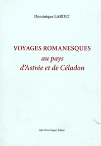Dominique Lardet - Voyages romanesques au pays d'Astrée et de Céladon.