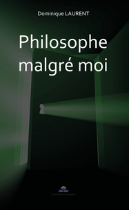 Dominique Laurent - Philosophe malgré moi.