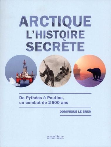 Dominique Le Brun - Arctique, l'histoire secrète - De Pythéas à Poutine, un combat de 2500 ans.