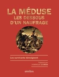 Dominique Le Brun - La Méduse : les dessous d'un naufrage - Les survivants témoignent.