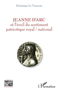 Dominique Le Tourneau - Jeanne d'Arc et l'éveil du sentiment patriotique royal / national.
