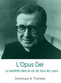 Dominique Le Tourneau - L'Opus Dei - La sainteté dans la vie de tous les jours.
