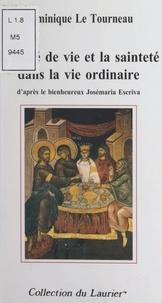 Dominique Le Tourneau - L'unité de vie et la sainteté dans la vie ordinaire - D'après le bienheureux Josémaria Escriva.