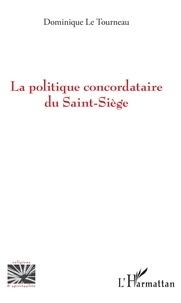 Dominique Le Tourneau - La politique concordataire du Saint-Siège.