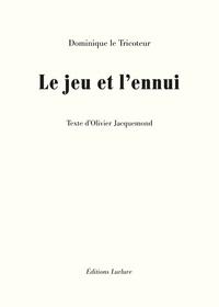 Dominique Le Tricoteur et Olivier Jacquemond - Le jeu et l'ennui.