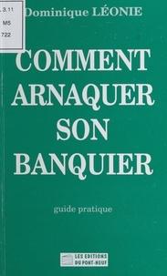 Dominique Léonie - Comment arnaquer son banquier - Guide pratique.