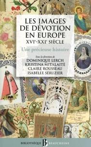 Dominique Lerch et Kristina Mitalaité - Les images de dévotion en Europe (XVIe-XXIe siècle) - Une précieuse histoire.