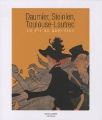 Dominique Lobstein et Laurent Bihl - Daumier, Steinlen, Toulouse-Lautrec - La vie au quotidien.