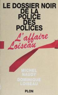 Dominique Loiseau et Michel Naudy - Le dossier noir de la police des polices - L'affaire Loiseau.