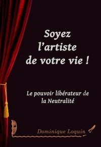 Dominique Loquin - SOYEZ L'ARTISTE DE VOTRE VIE: Le pouvoir libérateur de la Neutralité.