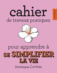 Dominique Loreau - Cahier de travaux pratiques pour apprendre à se simplifier la vie.