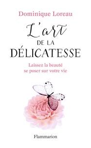 Dominique Loreau - L'art de la délicatesse - Laissez la beauté se poser sur votre vie.