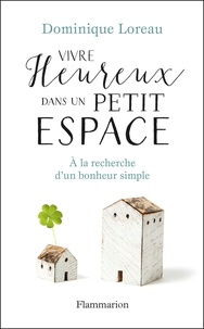 Dominique Loreau - Vivre heureux dans un petit espace - A la recherche d'un bonheur simple.