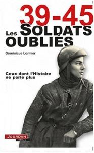 Dominique Lormier - 39-45 Les soldats oubliés - Ceux dont l'Histoire ne parle plus.