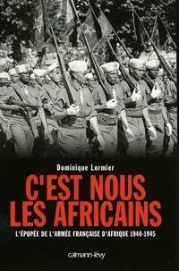 Dominique Lormier - C'est nous les Africains - L'Epopée de l'armée française d'Afrique 1940-1945.