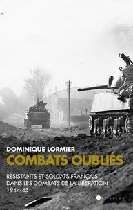 Dominique Lormier - Combats oubliés - Résistants et soldats français dans les combats de la Libération 1944-45.