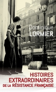 Dominique Lormier - Histoires extraordinaires de la Résistance française 1940-1945.