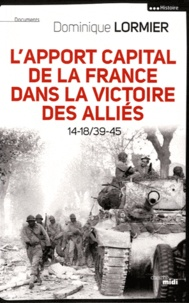 Dominique Lormier - L'apport capital de la France dans la victoire des alliés - 14-18/40-45.