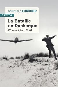 Dominique Lormier - La bataille de Dunkerque - 26 mai-4 juin 1940, comment l'armée française a sauvé l'Angleterre.