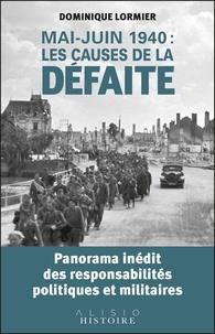 Dominique Lormier - Mai-juin 1940 : les causes de la défaite - Panorama inédit des responsabilités politiques et militaires.