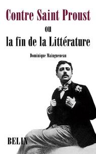 Dominique Maingueneau - Contre Saint Proust - Ou la fin de la Littérature.