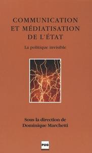 Dominique Marchetti - Communication et médiatisation de l'Etat - La politique invisible.