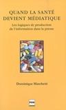 Dominique Marchetti - Quand la santé devient médiatique - Les logiques de production de l'information dans la presse.