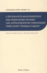 Dominique-Marie Cabaret - L'étonnante manifestation des personnes divines : les appropriation trinitaires chez Saint Thomas d'Aquin - Histoire de la doctrine et synthèse théologique.